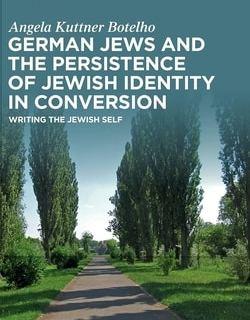 German Jews and the Persistence of Jewish Identity in Conversion: Writing the Jewish Self by Angela Kuttner Botelho
