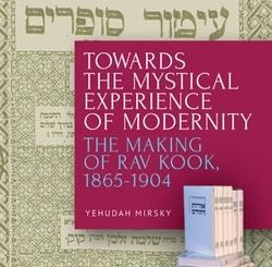 Towards the Mystical Experience of Modernity: The Making of Rav Kook, 1865-1904 by Yehudah Mirsky