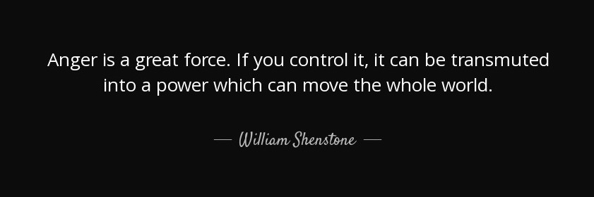 """""""Anger is a great force. If you control it, it can be transmuted into a power which can move the whole world."""" William Shenstone"""