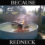Because Redneck pool grill