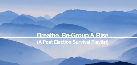 Breathe, Re-Group & Rise – A post election survival playlist