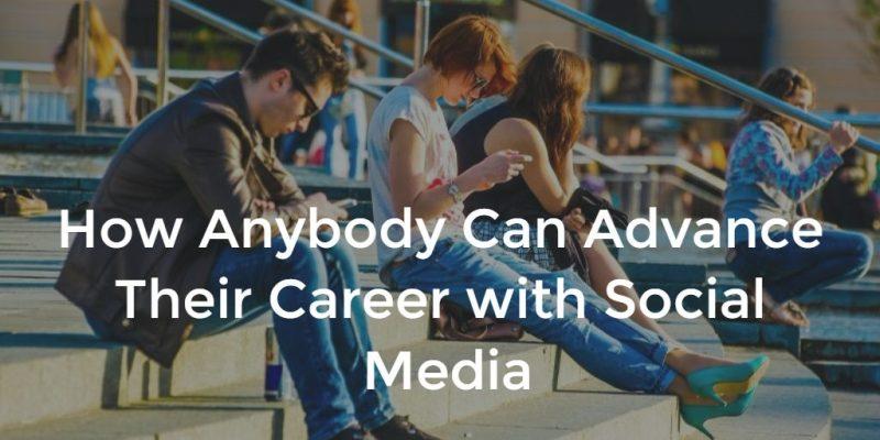 How Anybody Can Advance Their Career with Social Media