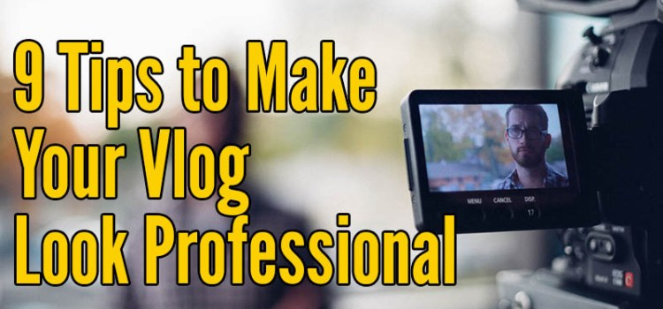 9 Tips to make your vlog look professional