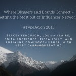 Where Bloggers and Brands Connect – Getting the Most out of Influencer Networks with Stacey Ferguson, Louisa Claire, Edita Rodriguez, Piera Jolly, and Adrianna Domingos-Lupher, with Kelby Carr Moderating #TypeACon 2015
