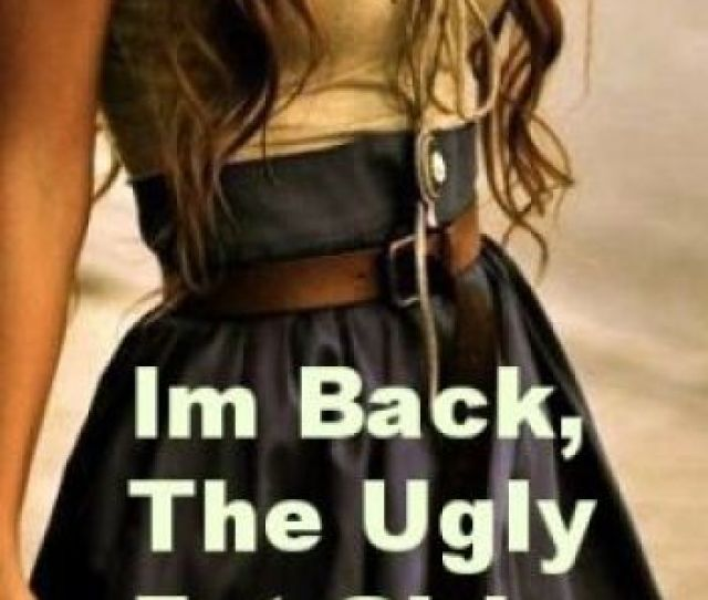 Im Backthe Ugly Fat Girl