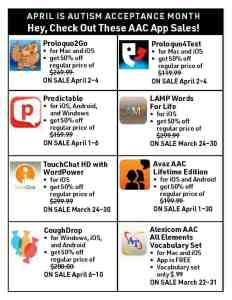 April is Autism Acceptance Month Hey, Check Out These AAC App Sales! • Proloquo2Go: for Mac and iOS get 50% off regular price of $249.99 ON SALE April 2–4 • Proloquo4Text: for Mac and iOS get 50% off regular price of $119.99 ON SALE April 2–4 • Predictable: for iOS, Android, and Windows.get 50% off regular price of $159.99 ON SALE April 1–6 • LAMP Words For Life: for iOS. get 50% off regular price of $299.99 ON SALE March 24–30 • TouchChat HD with WordPower: for iOS. get 50% off regular price of $299.99 ON SALE March 24–30 • Avaz AAC Lifetime Edition: for iOS and Android. get 50% off regular price of $199.99 ON SALE April 1–30 • CoughDrop: for Windows, iOS, and Android. get 50% off regular price of $200.00 ON SALE April 6–10 • Alexicom AAC All Elements Vocabulary Set: for Mac and iOS. App is FREE Vocabulary set only $.99 ON SALE March 22–31