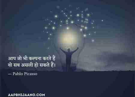 आप जो भी कल्पना करते हैं वो सब असली हो सकते हैं। ― Pablo Picasso