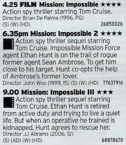 Film4 - Now here's a treat for the Cruise fans with a marathon of Mission Impossible films which basically goes good, alright at best, really really good