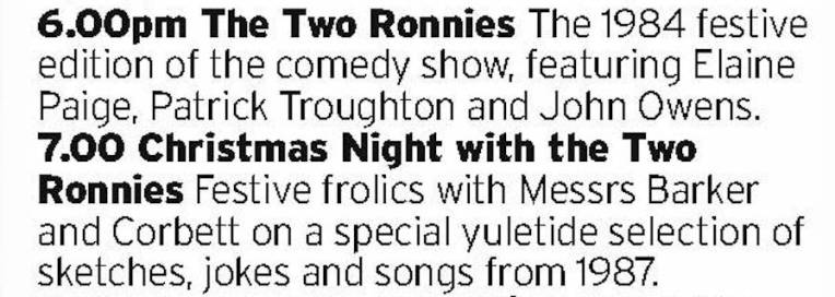 1800 - Drama - Two Christmas Specials from the Two Ronnies, back to back. They were probably starting to dip in quality by the late 80s but they're still a hoot