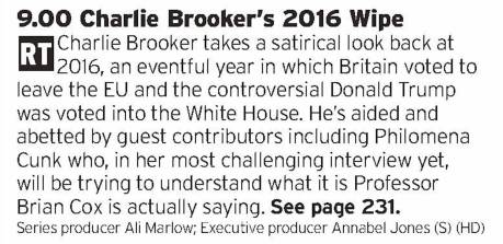 2100 - BBC2 - He's not to everyone's taste but seeing what Charlie Brooker will make of the cluster muck of a year that was 2016 will be good to watch