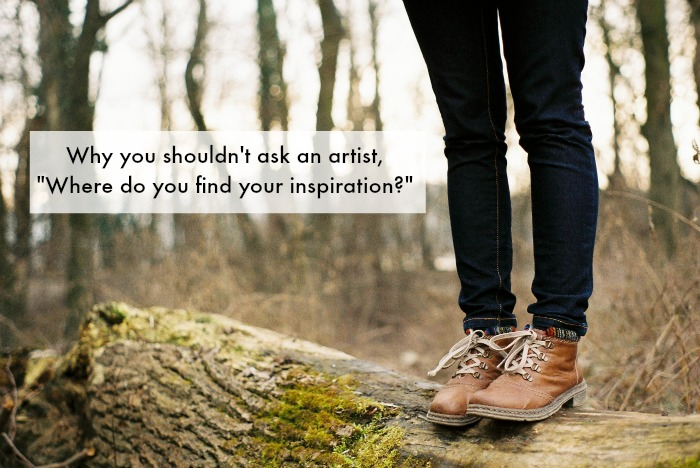 """060fb481236d Why You Shouldn't Ask an Artist, """"Where Do You Find Your Inspiration ..."""