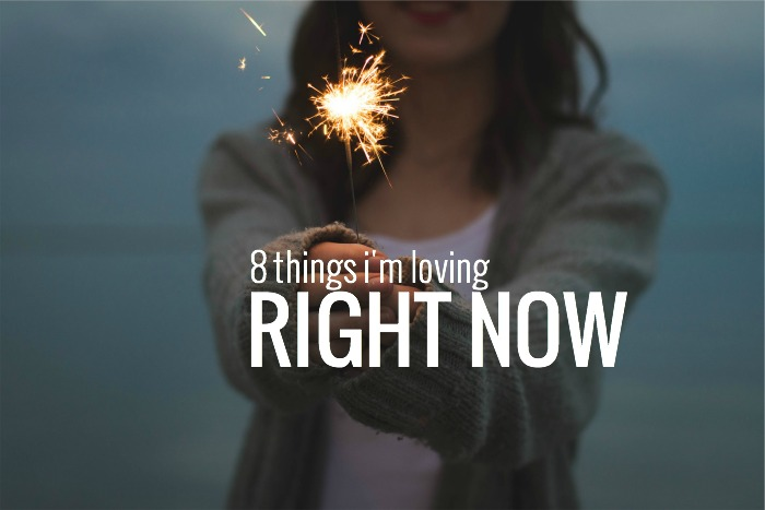 8 THINGS I'M LOVING