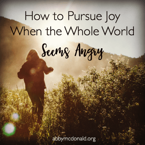 How to Pursue Joy When the Whole World Seems Angry