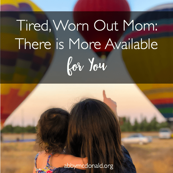 Tired, Worn Out Mom: There is More Available for You