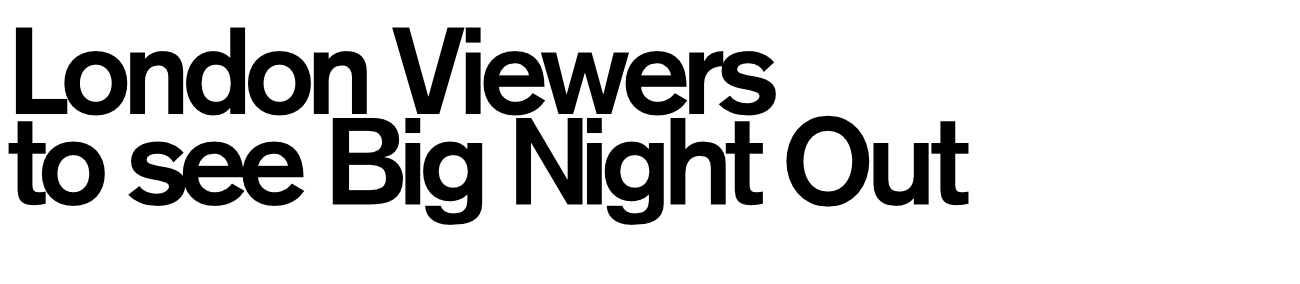 London Viewers to see Big Night Out