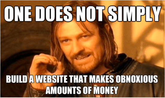 one does not simply build a website that makes obnoxious amounts of money