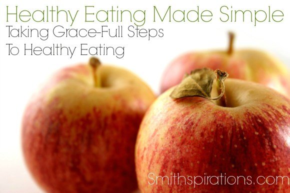 Taking Grace-Full Steps To Healthy Eating, part of the Healthy Eating Made Simple series at  Smithspirations.com