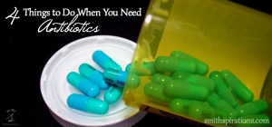 4 Things to Do When You Need Antibiotics