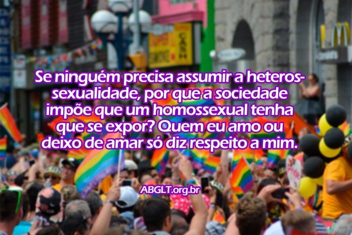 Se ninguém precisa assumir a heterossexualidade, por que a sociedade impõe que um homossexual tenha que se expor? Quem eu amo ou deixo de amar só diz respeito a mim.