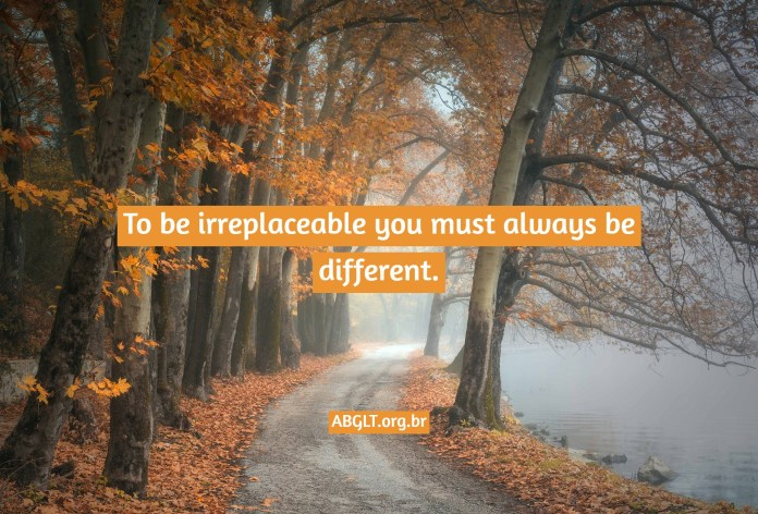 To be irreplaceable you must always be different.