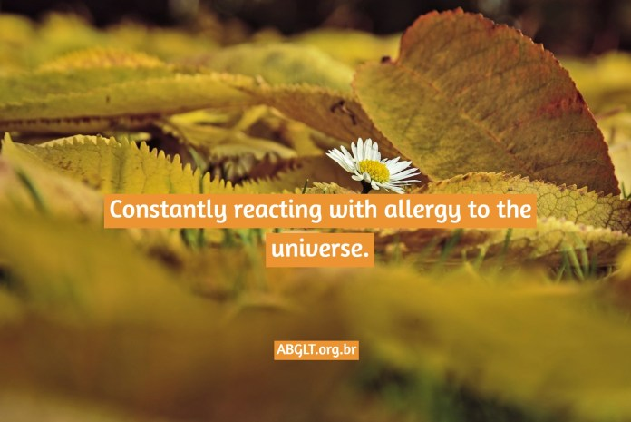 Constantly reacting with allergy to the universe.