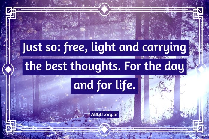 Just so: free, light and carrying the best thoughts. For the day and for life.