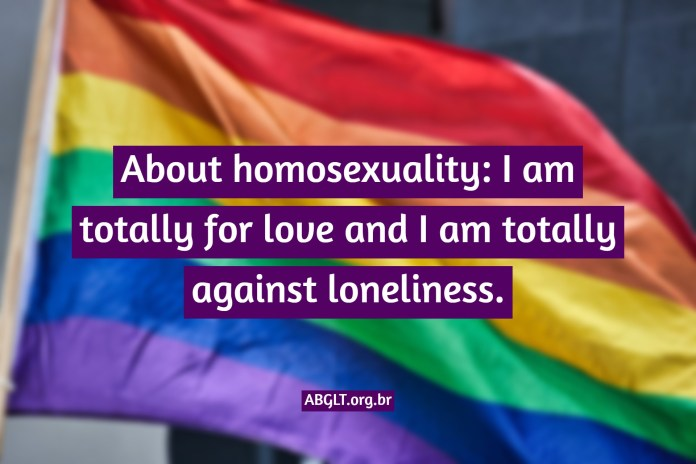 About homosexuality: I am totally for love and I am totally against loneliness.