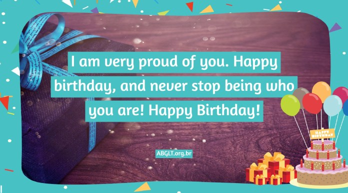 I am very proud of you. Happy birthday, and never stop being who you are! Happy Birthday!
