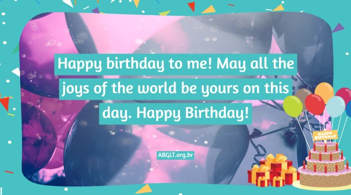 Happy birthday to me! May all the joys of the world be yours on this day. Happy Birthday!