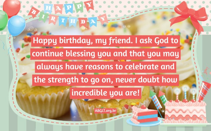 Happy birthday, my friend. I ask God to continue blessing you and that you may always have reasons to celebrate and the strength to go on, never doubt how incredible you are!