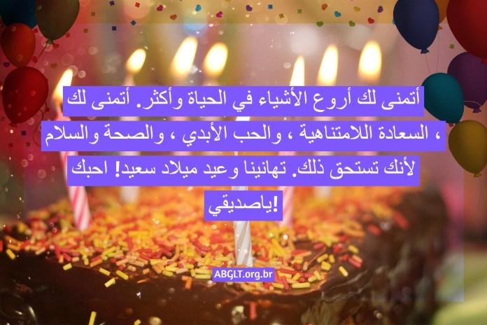 أتمنى لك أروع الأشياء في الحياة وأكثر. أتمنى لك السعادة اللامتناهية ، والحب الأبدي ، والصحة والسلام ، لأنك تستحق ذلك. تهانينا وعيد ميلاد سعيد! احبك ياصديقي!