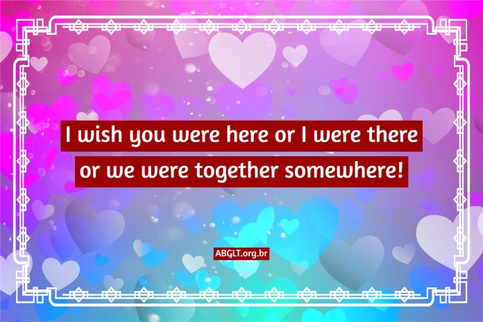 I wish you were here or I were there or we were together somewhere!