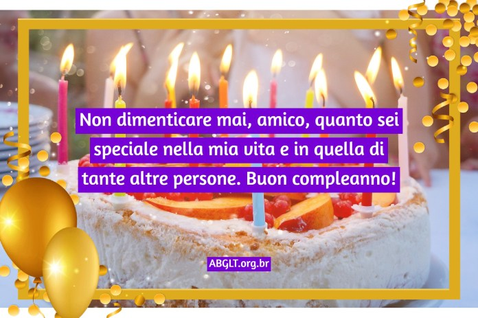 Non dimenticare mai, amico, quanto sei speciale nella mia vita e in quella di tante altre persone. Buon compleanno!