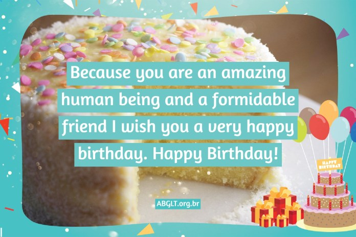 Because you are an amazing human being and a formidable friend I wish you a very happy birthday. Happy Birthday!