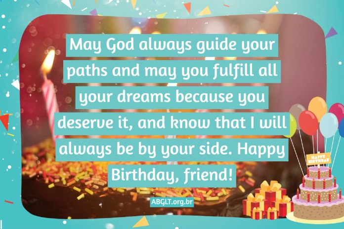 May God always guide your paths and may you fulfill all your dreams because you deserve it, and know that I will always be by your side. Happy Birthday, friend!