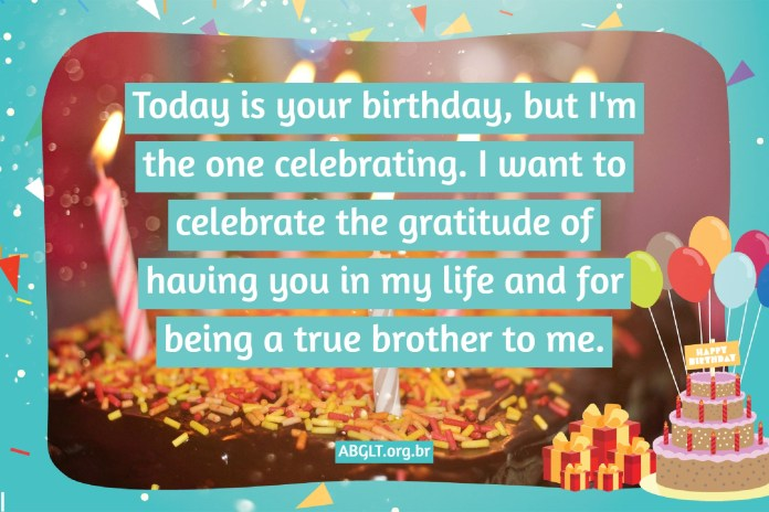 Today is your birthday, but I'm the one celebrating. I want to celebrate the gratitude of having you in my life and for being a true brother to me.