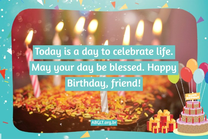 Today is a day to celebrate life. May your day be blessed. Happy Birthday, friend!