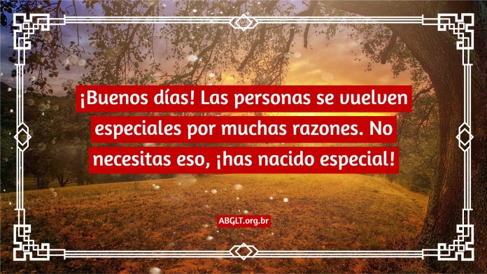 ¡Buenos días! Las personas se vuelven especiales por muchas razones. No necesitas eso, ¡has nacido especial!
