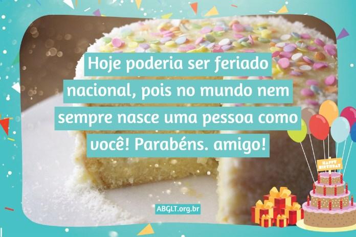 Hoje poderia ser feriado nacional, pois no mundo nem sempre nasce uma pessoa como você! Parabéns. amigo!