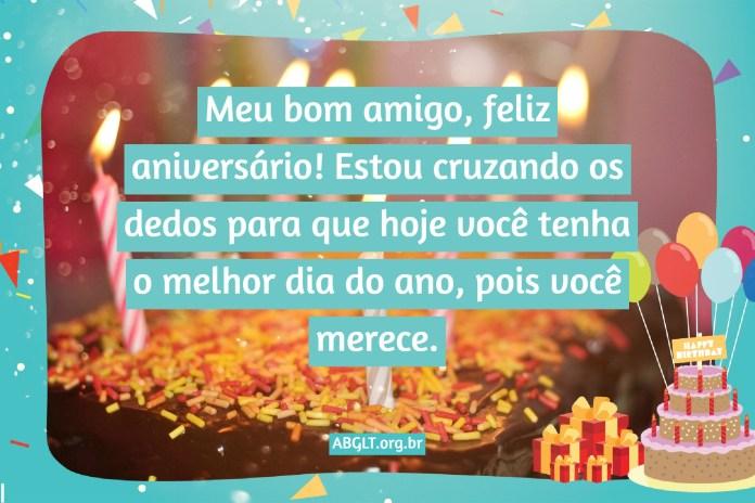 Meu bom amigo, feliz aniversário! Estou cruzando os dedos para que hoje você tenha o melhor dia do ano, pois você merece.