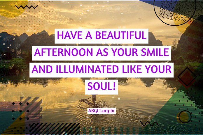 HAVE A BEAUTIFUL AFTERNOON AS YOUR SMILE AND ILLUMINATED LIKE YOUR SOUL!