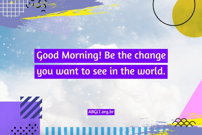 Good Morning! Be the change you want to see in the world.