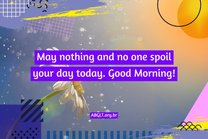 May nothing and no one spoil your day today. Good Morning!
