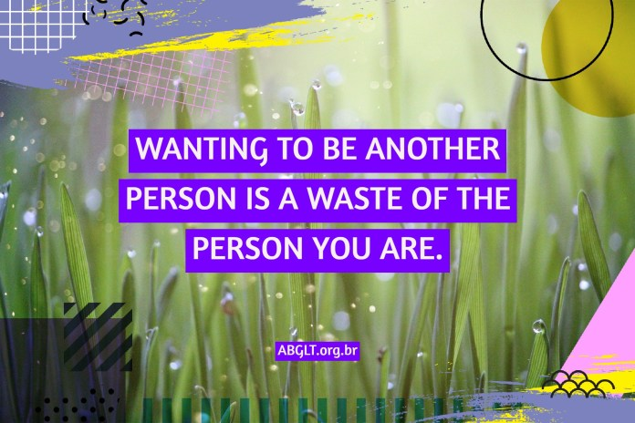 WANTING TO BE ANOTHER PERSON IS A WASTE OF THE PERSON YOU ARE.