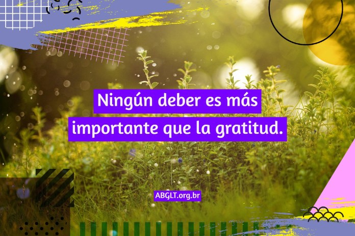 Ningún deber es más importante que la gratitud.