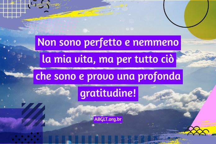 Non sono perfetto e nemmeno la mia vita, ma per tutto ciò che sono e provo una profonda gratitudine!