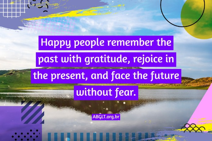 Happy people remember the past with gratitude, rejoice in the present, and face the future without fear.