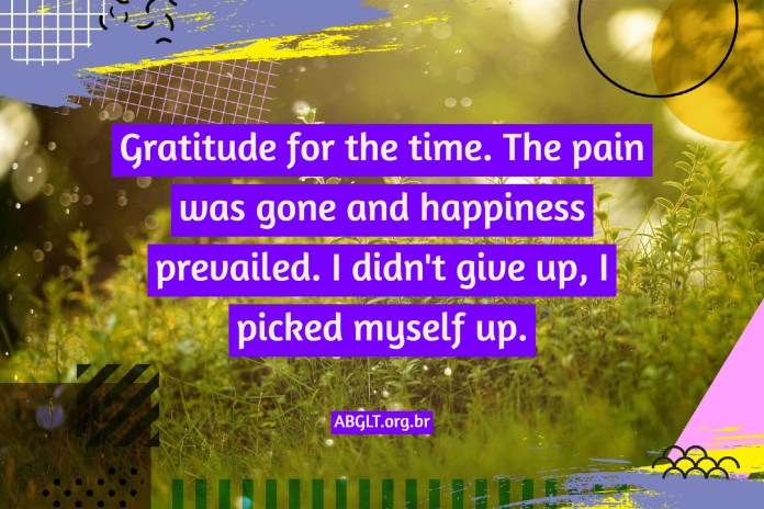 Gratitude for the time. The pain was gone and happiness prevailed. I didn't give up, I picked myself up.