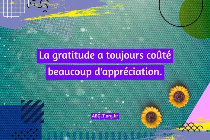 La gratitude a toujours coûté beaucoup d'appréciation.