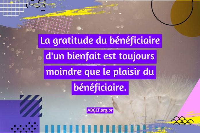 La gratitude du bénéficiaire d'un bienfait est toujours moindre que le plaisir du bénéficiaire.